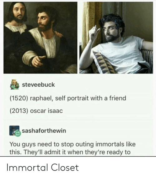 immortals: steveebuck  (1520) raphael, self portrait with a friend  (2013) oscar isaac  sashaforthewin  You guys need to stop outing immortals like  this. They'll admit it when they're ready to Immortal Closet