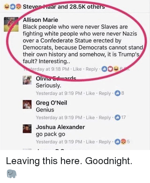 go pack: Steven aar and 28.5K othe  rs  Allison Marie  Black people who were never Slaves are  fighting white people who were never Nazis  over a Confederate Statue erected by  Democrats, because Democrats cannot stand  their own history and somehow, it is Trump's  fault? Interesting..  rday at 9:18 PM Like Reply0  Seriously.  Yesterday at 9:19 PM.Like Reply 8  Greg O'Neil  Genius  Yesterday at 9:19 PM Like Reply 17  Joshua Alexander  go pack go  Yesterday at 9:19 PM. Like Reply 5 Leaving this here. Goodnight. 🐘