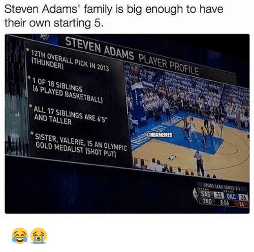 Nba, Steven Adams, and Olympics: Steven Adams' family is big enough to have  their own starting 5.  STENEN ADAMS PVANER pROFILE  PICKIN 2013  THUNDER  1 OF 18 SIBLINGS  16 PLAN ALL 17 AND ARE 65  TALLER  SISTER, VALERIE, AN OLYMPIC  GOLD IS SHOT SAS 33 OKC 😂😭