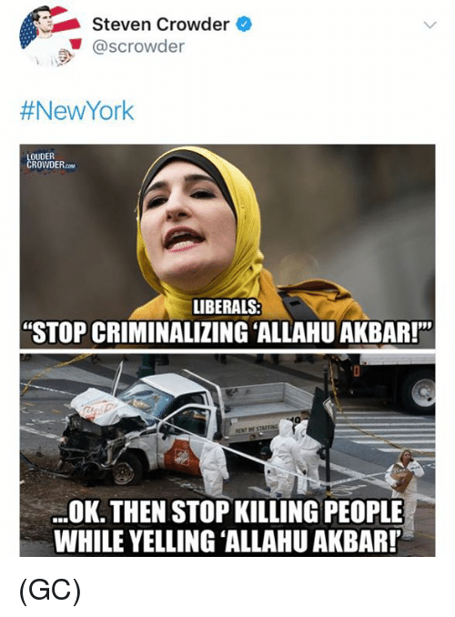 "Allahu Akbar, Memes, and 🤖: Steven Crowder  @scrowder  #NewYork  OUDER  OWDER.co  LIBERALS  ""STOP CRIMINALIZING 'ALLAHU AKBAR!'""  OK. THEN STOP KILLING PEOPLE  WHILE YELLING ALLAHU AKBAR! (GC)"