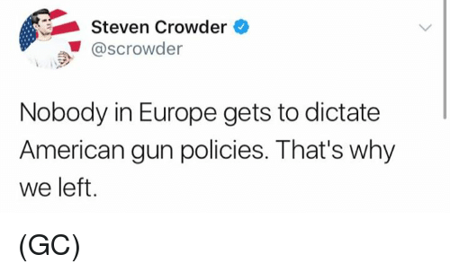 Crowder: Steven Crowder  @scrowder  Nobody in Europe gets to dictate  American gun policies. That's why  we left (GC)
