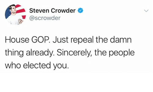 Crowder: Steven Crowder  ..' @scrowder  Scrowder  House GOP. Just repeal the damn  thing already. Sincerely, the people  who elected you.