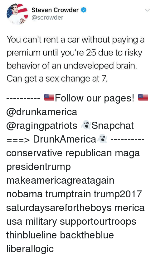 Crowder: Steven Crowder  @scrowder  You can't rent a car without paying a  premium until you're 25 due to risky  behavior of an undeveloped brain.  Can get a sex change at 7. ---------- 🇺🇸Follow our pages! 🇺🇸 @drunkamerica @ragingpatriots 👻Snapchat ===> DrunkAmerica👻 ---------- conservative republican maga presidentrump makeamericagreatagain nobama trumptrain trump2017 saturdaysarefortheboys merica usa military supportourtroops thinblueline backtheblue liberallogic