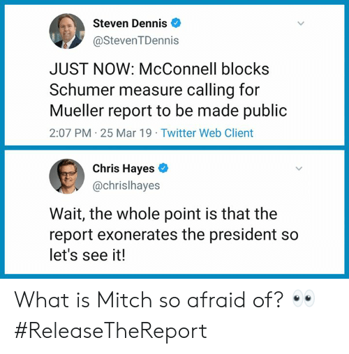 hayes: Steven Dennis  @StevenTDennis  JUST NOW: McConnell blocks  Schumer measure calling for  Mueller report to be made public  2:07 PM 25 Mar 19 Twitter Web Client  Chris Hayes  @chrislhayes  Wait, the whole point is that the  report exonerates the president so  let's see it! What is Mitch so afraid of? 👀 #ReleaseTheReport