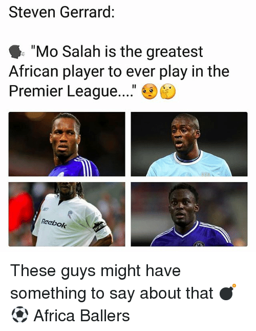 "Africa, Memes, and Premier League: Steven Gerrard:  ""Mo Salah is the greatest  African player to ever play in the  Premier League....""  6  Reebok These guys might have something to say about that 💣⚽️ Africa Ballers"