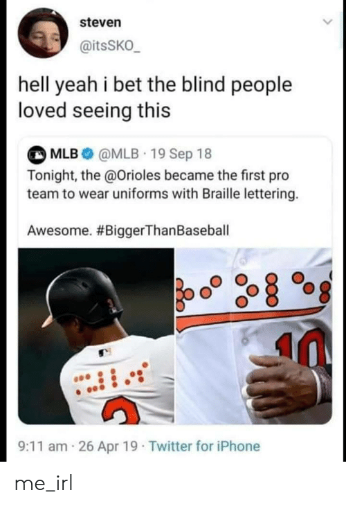apr: steven  @itsSKO_  hell yeah i bet the blind people  loved seeing this  MLB@MLB 19 Sep 18  Tonight, the @Orioles became the first pro  team to wear uniforms with Braille lettering.  Awesome. #BiggerThan Baseball  26 Apr 19 Twitter for iPhone  9:11 am me_irl