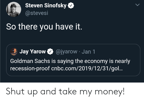 gol: Steven Sinofsky  @stevesi  So there you have it.  Jay Yarow O @jyarow · Jan 1  Goldman Sachs is saying the economy is nearly  recession-proof cnbc.com/2019/12/31/gol. Shut up and take my money!