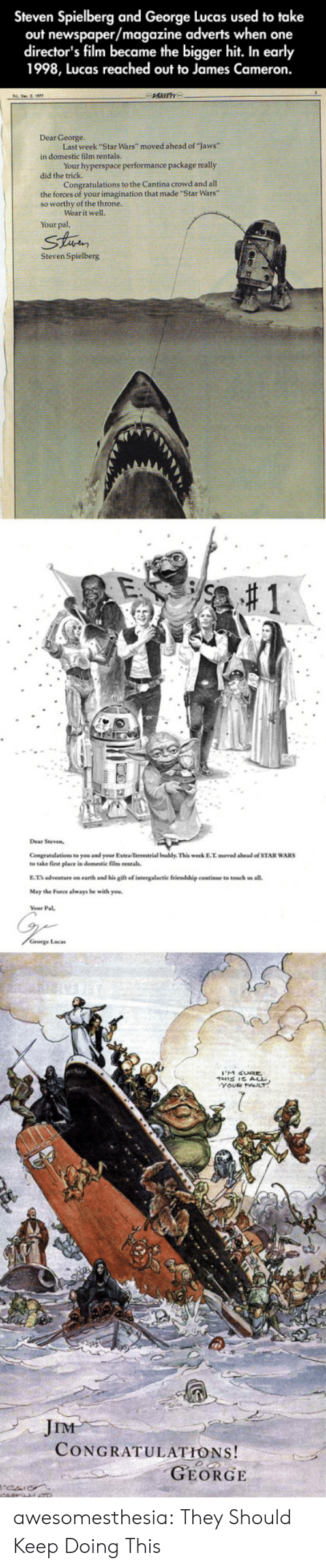 "E.T.: Steven Spielberg and George Lucas used to take  out newspaper/magazine adverts when one  director's film became the bigger hit. In early  1998, Lucas reached out to James Cameron.  Dear George.  Last week ""Star Wars"" moved ahead of ""laws""  in domestic film rentals  Your hyperspace performance package really  did the  Congratulations to the Cantina crowd and all  the forces of your imagination that made """"Star Wars""  so worthy of the throne.  ear it well.  Your pal,  Strin  Steven Spielberg  Congratalations to you and your Extra-Terrestrial buddy This week E.T. moved abead of STAR WARS  to take first elace in domestic film rentals.  E.T adventure on earth and his gift of intergalactic friendship continue to touch us all.  May the Force always be with you.  George Locas  JIM  CONGRATULATIONS!  GEORGE awesomesthesia:  They Should Keep Doing This"