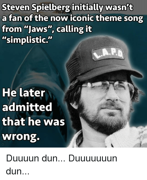 """theme songs: Steven Spielberg initially wasn't  a fan of the now iconic theme song  from """"Jaws"""", calling it  """"simplistic.""""  He later  admitted  that he was  wrong. Duuuun dun... Duuuuuuun dun..."""