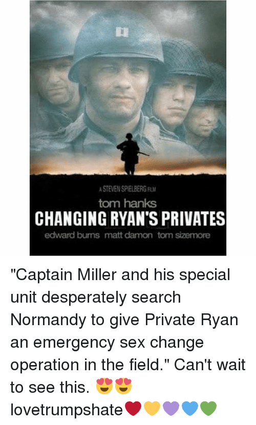 """privates: STEVEN SPIELBERG  tom hanks  CHANGING RYAN'S PRIVATES  edward bums matt damon tom sizemore """"Captain Miller and his special unit desperately search Normandy to give Private Ryan an emergency sex change operation in the field."""" Can't wait to see this. 😍😍 lovetrumpshate❤️💛💜💙💚"""