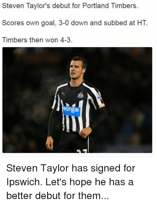 Memes, 🤖, and Portland: Steven Taylor's debut for Portland Timbers.  Scores own goal, 3-0 down and subbed at HT  Timbers then won 4-3.  Wongai Steven Taylor has signed for Ipswich. Let's hope he has a better debut for them...