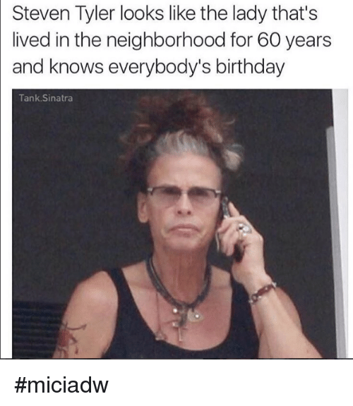 Steven Tyler: Steven Tyler looks like the lady that's  ived in the neighborhood for 60 years  and knows everybody's birthday  Tank Sinatra #miciadw