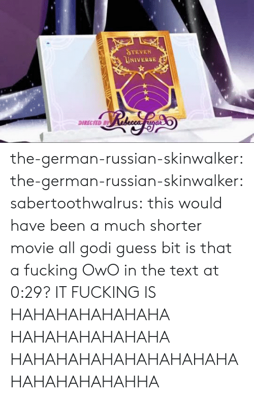 Steven Universe: STEVEN  UNIVERSE  DIRECTED BY the-german-russian-skinwalker:  the-german-russian-skinwalker: sabertoothwalrus: this would have been a much shorter movie all godi guess bit is that a fucking OwO in the text at 0:29?  IT FUCKING IS  HAHAHAHAHAHAHA HAHAHAHAHAHAHA HAHAHAHAHAHAHAHAHAHAHAHAHAHAHAHHA