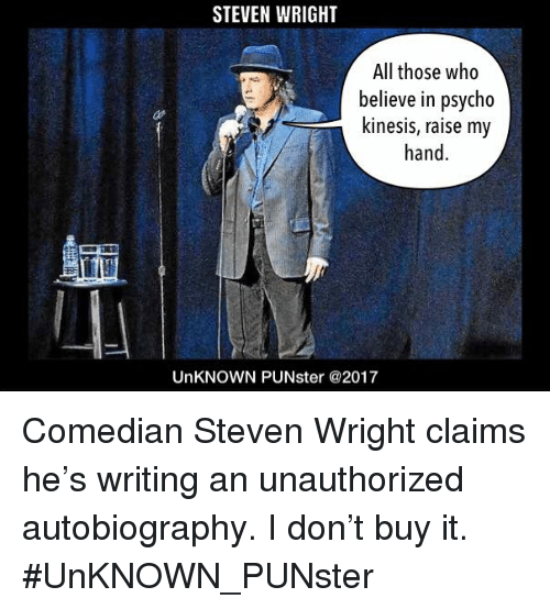Memes, Psycho, and Autobiography: STEVEN WRIGHT  All those who  believe in psycho  kinesis, raise my  hand  UnKNOWN PUNster @2017 Comedian Steven Wright claims he's writing an unauthorized autobiography. I don't buy it. #UnKNOWN_PUNster