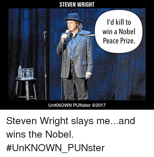 Memes, Peace, and 🤖: STEVEN WRIGHT  I'd kill to  win a Nobel  Peace Prize.  UnKNOWN PUNster @2017 Steven Wright slays me...and wins the Nobel. #UnKNOWN_PUNster