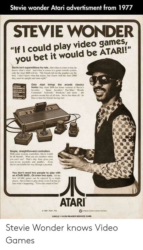 """Advertisment: Stevie wonder Atari advertisment from 1977  STEVIE WONDER  """"If I could play video games  you bet it would be ATARI!""""  Stevie isn't superstitious by rule...But when it comes to fun. he  knows what's what! And when it comes to a game console system  only the Atan 2600 will do. """"My fricnds tell me the graphics are the  best. I don't know what that means, but I know with the Atari 2600  they must be aptight and outta sight""""  Only Atari brings the arcade classics  home.Only Atari 2600 has home versions of Stevie's  favorites  Command. Asteroids,"""" Breakout, and more the  greatest arcade hits of all time. Stevie has them all-he  likes to hear his friends having fun  Space Invaders Pac-Man, Missile  NOU  veo rean ,  Simple, straightforward controllers.  With some systems controllers, Stevie would  be all thambs. What use are numbers when  you can't see? That's why Atari gives you  casy-to-use joysticks and paddlles. Even  Stevie can fumble his way through a joystick  You don't need two people to play with  an ATARI 2600...Or even two eyes. All the  best ATARI games can be enjoyed by a single  player. Siesie likes to play akone, even if he has no .  idea what's happening.I love the sound of fun""""  ATARI  1981 Atari, Inc  wae Comm  s Compar  CIRCLE 118 ON READER SERVICE CARD Stevie Wonder knows Video Games"""