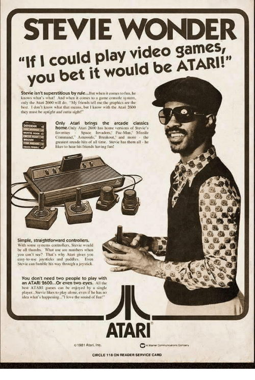 "Straightforward: STEVIE WONDER  ""If I could play video games,  you bet it would be ATARI!""  01  Stevie isn't superstitious by rule...But when it comes to fun. he  knows what's what! And when it comes to a game console system.  only the Atari 2600 will do ""My friends tell me the graphics are the  best. I don't know what that means, but I know with the Atari 2600  they must be uplight and otsight!  Only Atari brings the arcade classics  home.Only Atari 2600 has home versions of Stevie's  favorites Space Invaders. Pac-Man. Missile  Command."" Asteroids. Breakout. and morethe  greatest arcade hits of all time, Stevie has them all he  likes to hear his friends having fun  Simple, straightforward controllers.  With some systems controllers, Stevie would  be all thumbs. What use are numbers w hen  you can't see? That's why Atari gives you  easy-to-use joysticks and paddies. Even  Stevie can fumble his way through a joystick.  You don't need two people to play with  an ATARI 2600...Or even two eyes. All the  best ATARI games can be enjoyed by a single  player. Stevie likes to play alone. even if he has no  idea what's happening.. love the sound of fun!""  ATAR  01981 Atan, Inc.  CIRCLE 118 ON READER SERVICE CARD"