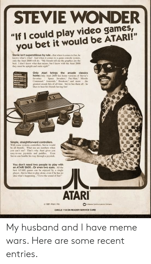 "console: STEVIE WONDER  ""If I could play video games,  you bet it would be ATARI!""  Stevie isn't superstitious by rule...But when it comes to fun, be  knows what's wbot And when it oomes to a game console system  only the Atari 2600 will de, ""My fricnds tell me the graphics are the  hest. 1 don't know what that mcans, but I know with the Atari 2600  they must he uptighe and cutta sigh  Only Atari brings the arcade classics  home.Only Atari 2600 has bome venions of Stevie's  fnorites  Command. Asteroids, Breakout, and more the  greatest arcade hits of all time. Stesic has them all-he  likes to hear his fricnds fav ing fan  Derep  G  Space Invaers Pac-ManMissile  CRU  veo  Simple, straightforward controllers  With some syitems coetrolliens, Sievie would  be all thimbs What e are nusbers when  you can't see? That's why Atari gives you  casy to-use joysticks and paddles Even  Stevie can fuble his way through a joystick  You don't need two people to play with  an ATARI 2600...Or even two eyes. All the  best ATARI pames cn be enjyed by a single  player Sievie likes to play alone, even if be has no  idea what's huppening T love the sound of fa  ATARI  01981 Atari, Inc  ae Gommun  CIRCLE 118 ON READER SERVICE CARD My husband and I have meme wars. Here are some recent entries."