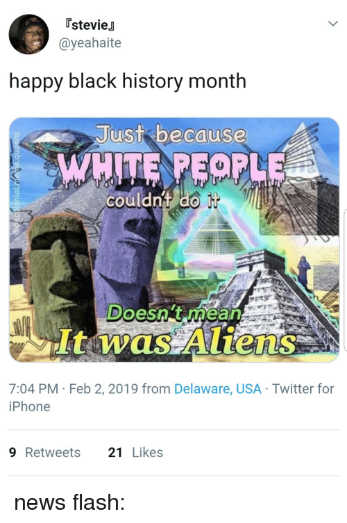 Black History Month: [stevieJ  @yeahaite  happy black history month  Just bacause  couldnt do  Doesn't rhean  It was Aliens  7:04 PM Feb 2, 2019 from Delaware, USA Twitter for  iPhone  9Retweets 21Likes news flash: