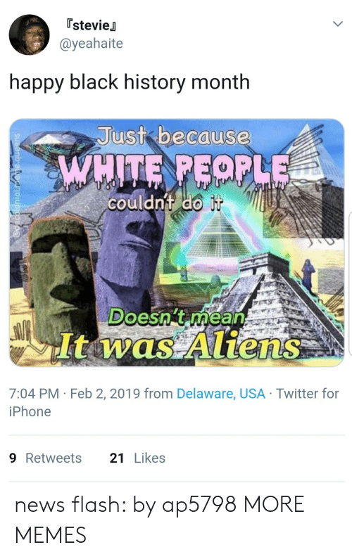 Black History Month: [stevieJ  @yeahaite  happy black history month  Just bacause  couldnt do  Doesn't rhean  It was Aliens  7:04 PM Feb 2, 2019 from Delaware, USA Twitter for  iPhone  9Retweets 21Likes news flash: by ap5798 MORE MEMES