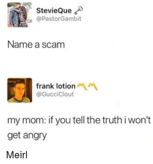 Tell The Truth: StevieQue  e @PastorGambit  Name a scam  frank lotion  @GucciClout  my mom: if you tell the truth i won't  get angry Meirl