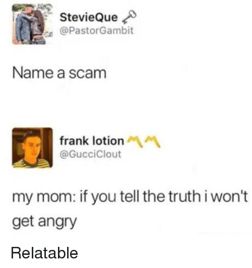 Tell The Truth: StevieQue  @PastorGambit  Name a scam  frank lotion  @GucciClout  my mom: if you tell the truth i won't  get angry Relatable