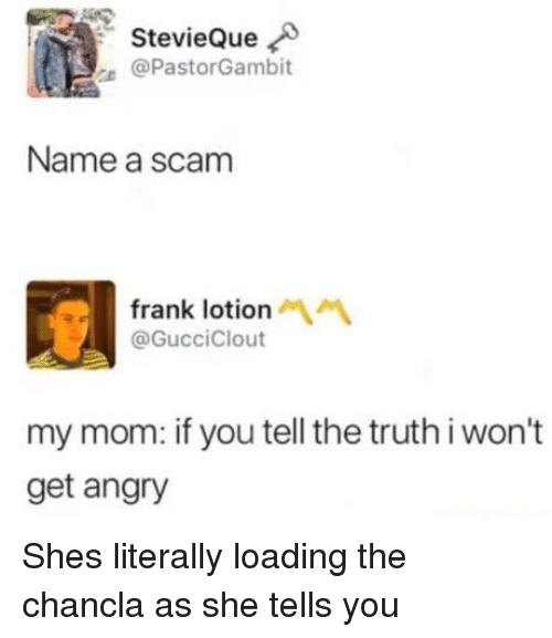 Tell The Truth: StevieQue  @PastorGambit  Name a scam  frank lotion  @GucciClout  my mom: if you tell the truth i won't  get angry Shes literally loading the chancla as she tells you