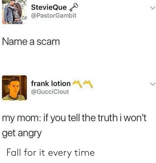 Tell The Truth: StevieQue  @PastorGambit  Name a scam  frank lotion  @GucciClout  my mom: if you tell the truth i won't  get angry Fall for it every time