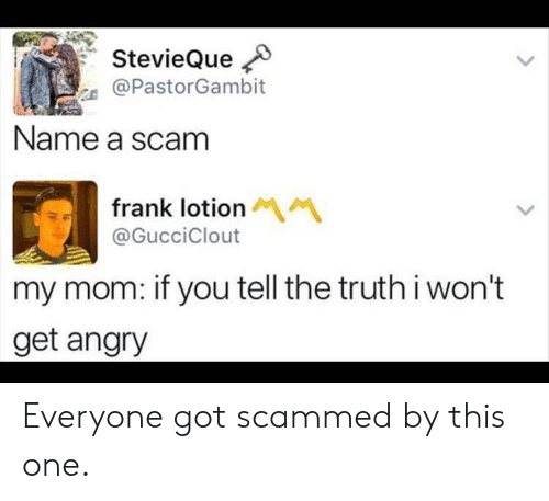 frank: StevieQue  @PastorGambit  Name a scam  frank lotion M  @GucciClout  my mom: if you tell the truthi won't  get angry Everyone got scammed by this one.