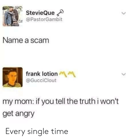 Tell The Truth: StevieQue  @PastorGambit  Name a scam  frank lotionM  @GucciClout  my mom: if you tell the truth i won't  get angry Every single time