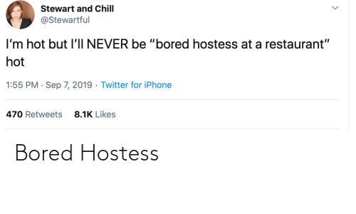 "Restaurant: Stewart and Chill  @Stewartful  I'm hot but l'lI NEVER be ""bored hostess at a restaurant""  hot  1:55 PM · Sep 7, 2019 · Twitter for iPhone  8.1K Likes  470 Retweets Bored Hostess"