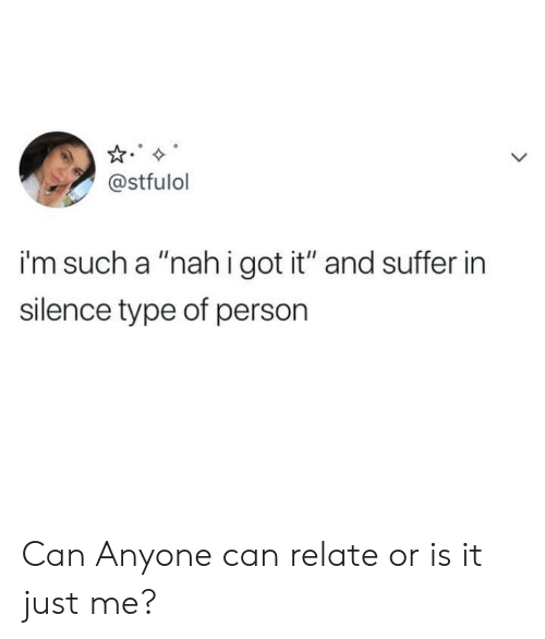 """or is it just me: @stfulol  i'm such a """"nahigot it"""" and suffer in  silence type of person Can Anyone can relate or is it just me?"""