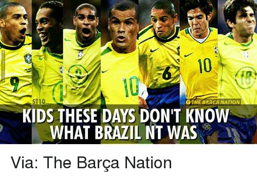Kid These Days: STI  OTHE BARCA NATION  KIDS THESE DAYS DON'T KNOW  WHAT BRAZIL NT WAS Via: The Barça Nation