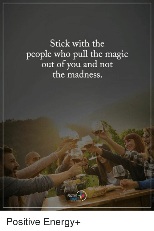 Memes and 🤖: Stick with the  people who pull the magic  out of you and not  the madness.  POSITIVE  ENERGY Positive Energy+