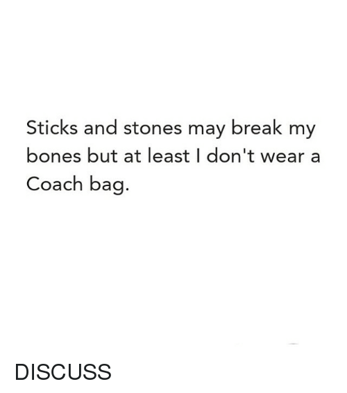 coach bags: Sticks and stones may break my  bones but at least I don't wear a  Coach bag. DISCUSS