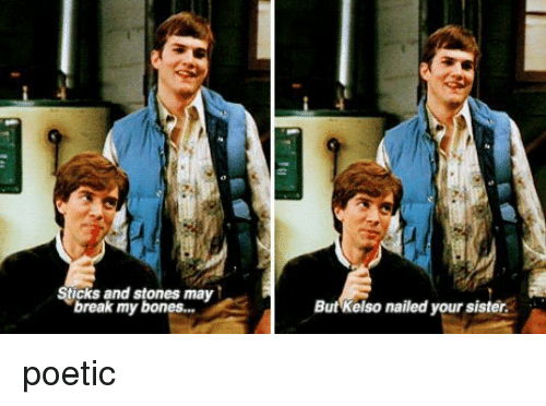 kelso: Sticks and stones may  break my bones...  But Kelso nailed your sister. poetic