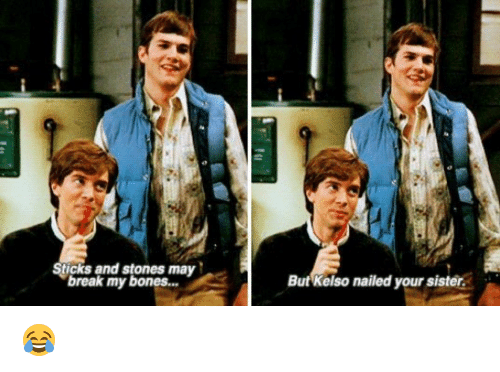 kelso: Sticks and stones may  break my bones  But Kelso nailed your sister. 😂