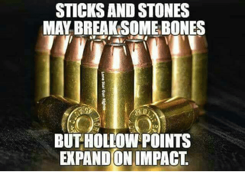 Bones, Memes, and Break: STICKS AND STONES  MAY BREAK SOME BONES  BUT HOLLOW POINTS  EXPAND ON IMPACT