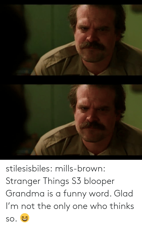 blooper: stilesisbiles:  mills-brown:  Stranger Things S3 blooper  Grandma is a funny word. Glad I'm not the only one who thinks so. 😆