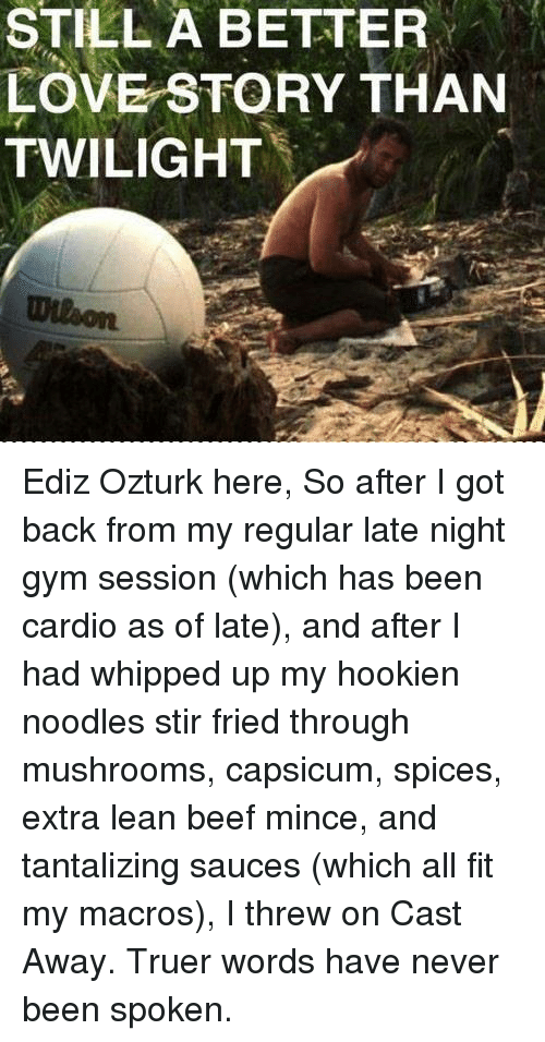 Cast Away: STILL A BETTER  LOVE STORY THAN  TWILIGHT Ediz Ozturk here,  So after I got back from my regular late night gym session (which has been cardio as of late), and after I had whipped up my hookien noodles stir fried through mushrooms, capsicum, spices, extra lean beef mince, and tantalizing sauces (which all fit my macros), I threw on Cast Away.  Truer words have never been spoken.