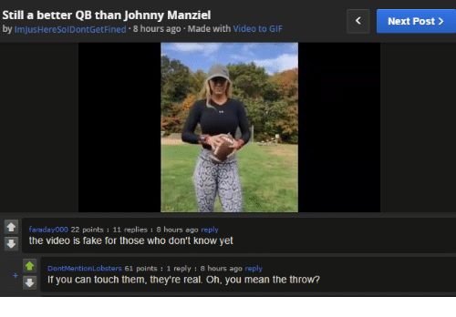 Johnny Manziel: Still a better QB than Johnny Manziel  by ImJusHereSolDontGetFined.8 hours ago Made with Video to GIF  Next Post >  faraday000 22 points 11 replies : 8 hours ago reply  the video is fake for those who don't know yet  DontMentionLobsters 61 points: 1 reply : 8 hours ago reply  If you can touch them, they're real. Oh, you mean the throw?