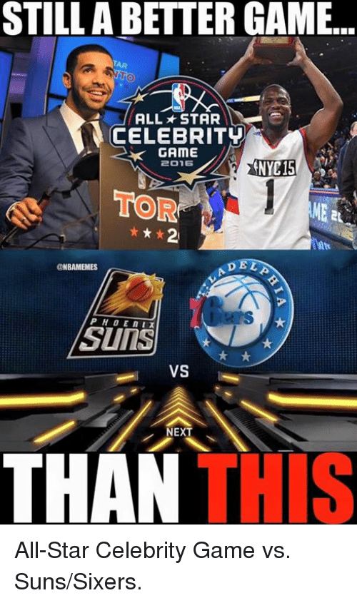 NBA: STILL ABETTER GAME...  ALL STAR  CELEBRITY  GAME  2015  TOR  t k 2  DEL  @NBAMEMES  SUITS  VS  NEXT  THIS  THAN All-Star Celebrity Game vs. Suns/Sixers.