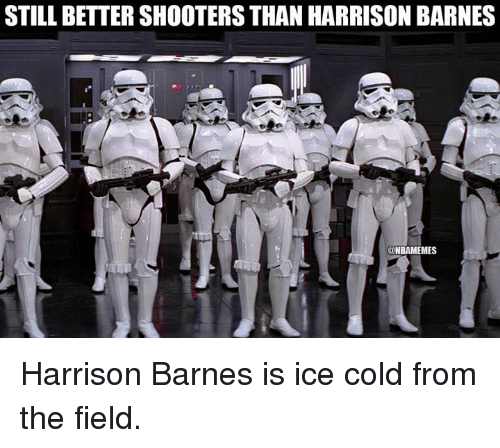 Nba, Ice, and Icing: STILL BETTER SHOOTERS THAN HARRISON BARNES  aNBAMEMES Harrison Barnes is ice cold from the field.