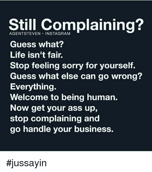 Ass, Dank, and Instagram: Still complaining?  AGENTSTEVEN INSTAGRAM  Guess what?  Life isn't fair.  Stop feeling sorry for yourself.  Guess what else can go wrong?  Everything.  Welcome to being human.  Now get your ass up,  stop complaining and  go handle your business #jussayin