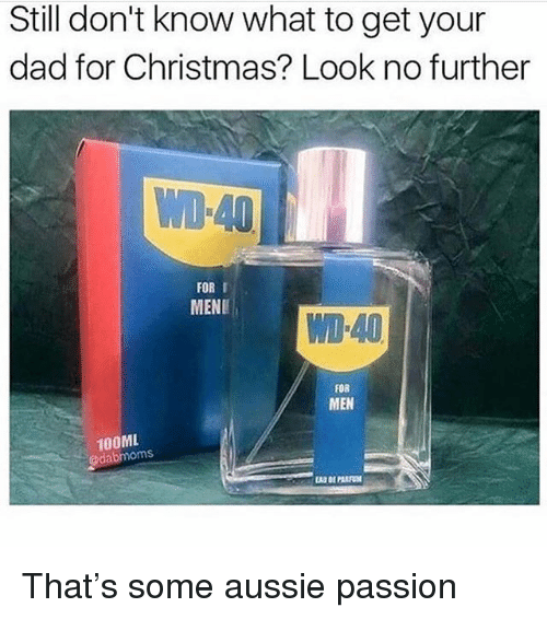 Christmas, Dad, and Memes: Still don't know what to get your  dad for Christmas? Look no further  FOR I  MENE  WD-40  FOR  MEN  100ML  odabmoms That's some aussie passion