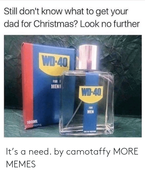 further: Still don't know what to get your  dad for Christmas? Look no further  WD-40  FOR I  MENU  WD-40  FOR  MEN  100ML  dabmoms  EAR BE PARFN It's a need. by camotaffy MORE MEMES