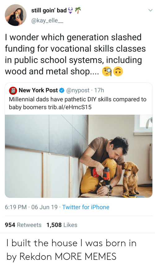 Kay: still goin' bad  @kay_elle_  I wonder which generation slashed  funding for vocational skills classes  in public school systems, including  wood and metal shop....  New York Post  @nypost 17h  Millennial dads have pathetic DIY skills compared to  baby boomers trib.al/eHmcS15  6:19 PM 06 Jun 19 Twitter for iPhone  954 Retweets 1,508 Likes I built the house I was born in by Rekdon MORE MEMES