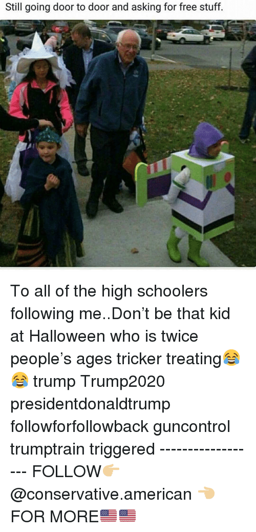 Free Stuff: Still going door to door and asking for free stuff To all of the high schoolers following me..Don't be that kid at Halloween who is twice people's ages tricker treating😂😂 trump Trump2020 presidentdonaldtrump followforfollowback guncontrol trumptrain triggered ------------------ FOLLOW👉🏼 @conservative.american 👈🏼 FOR MORE🇺🇸🇺🇸