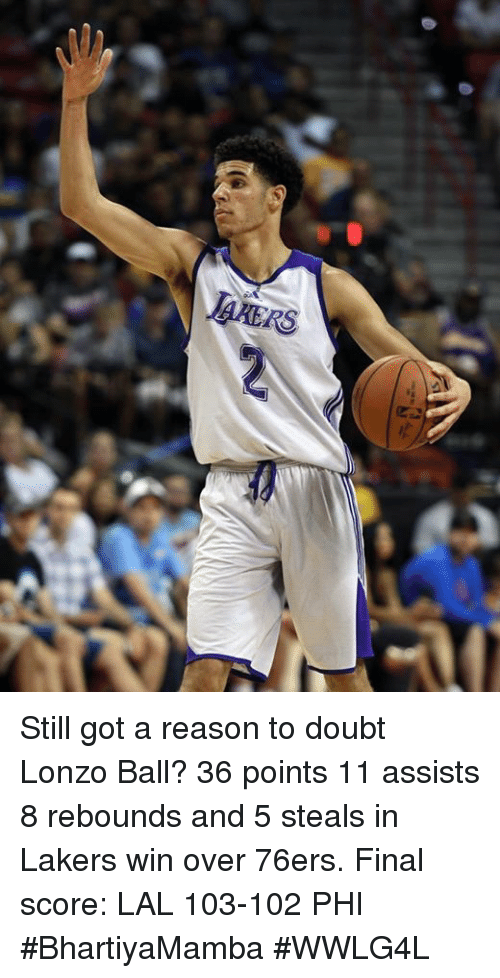 Philadelphia 76ers, Los Angeles Lakers, and Memes: Still got a reason to doubt Lonzo Ball?  36 points 11 assists 8 rebounds and 5 steals in Lakers win over 76ers.  Final score: LAL 103-102 PHI  #BhartiyaMamba #WWLG4L