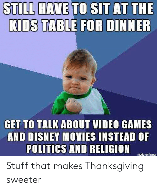 Disney Movies: STILL HAVE TO SIT AT THE  DINNER  KIDS TABLE FOR  GET TO TALK ABOUT VIDEO GAMES  AND DISNEY MOVIES INSTEAD OF  POLITICS AND RELIGION  made on iqur Stuff that makes Thanksgiving sweeter